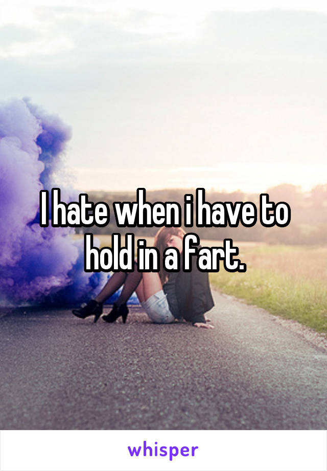 I hate when i have to hold in a fart.