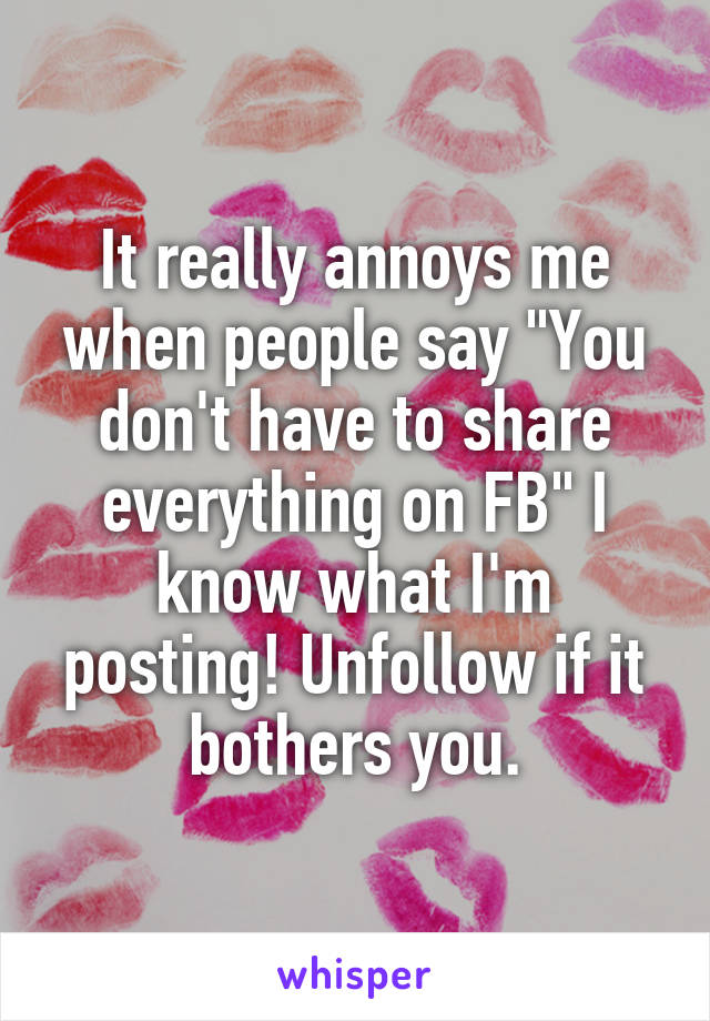 "It really annoys me when people say ""You don't have to share everything on FB"" I know what I'm posting! Unfollow if it bothers you."