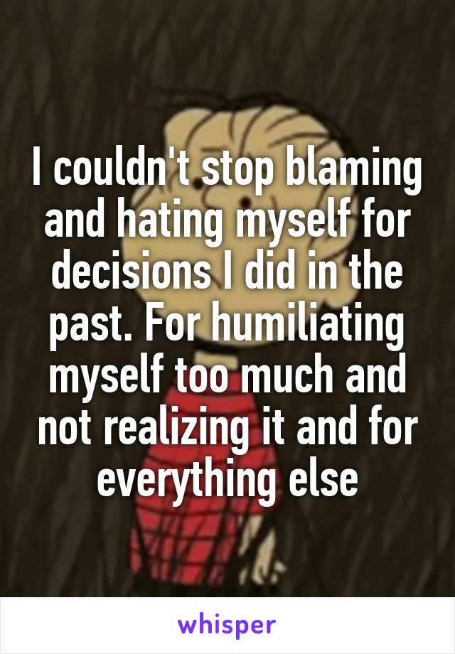 I couldn't stop blaming and hating myself for decisions I did in the past. For humiliating myself too much and not realizing it and for everything else