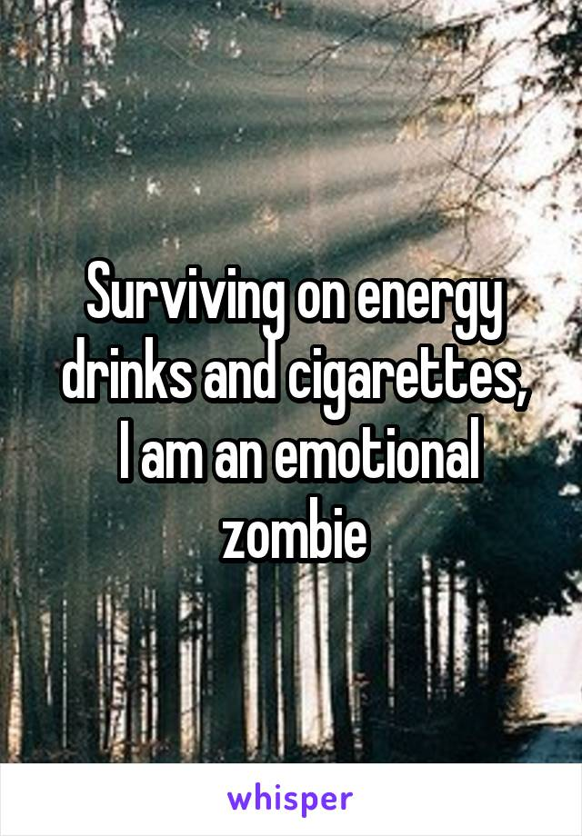 Surviving on energy drinks and cigarettes,  I am an emotional zombie