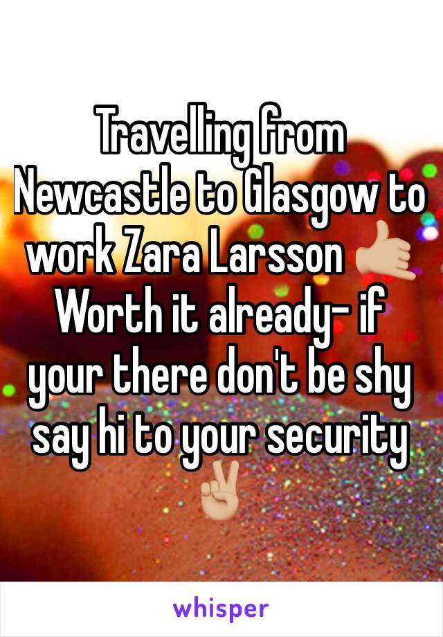 Travelling from Newcastle to Glasgow to work Zara Larsson 🤙🏼  Worth it already- if your there don't be shy say hi to your security ✌🏼
