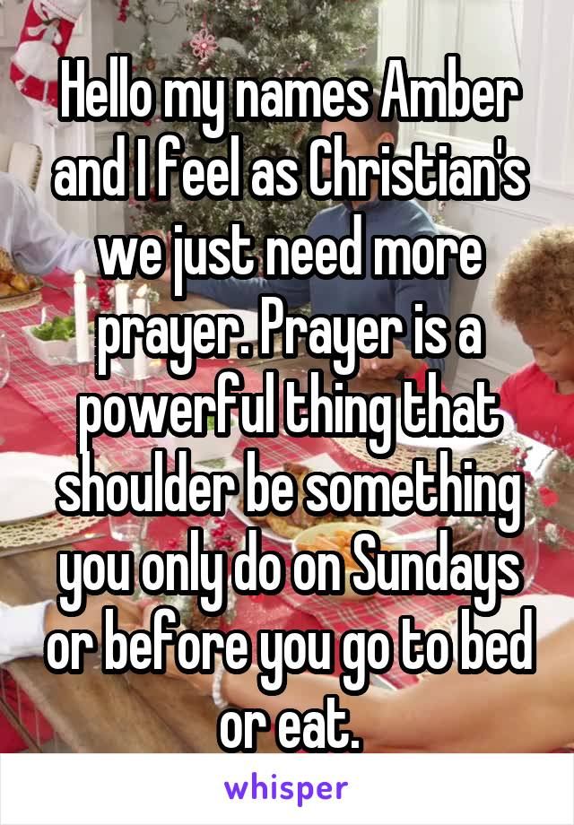 Hello my names Amber and I feel as Christian's we just need more prayer. Prayer is a powerful thing that shoulder be something you only do on Sundays or before you go to bed or eat.
