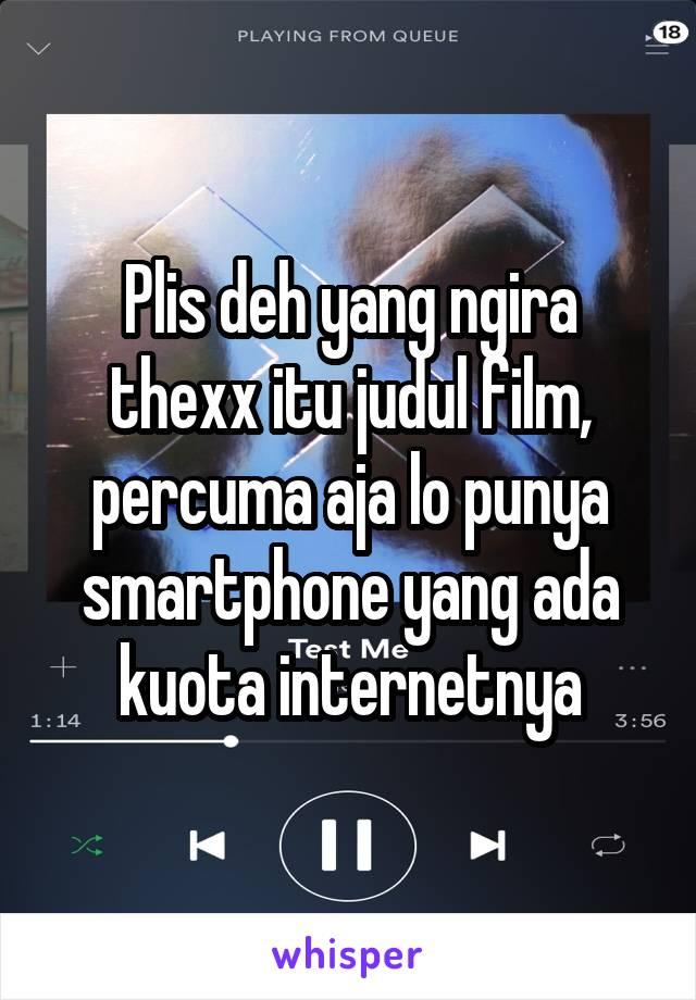 Plis deh yang ngira thexx itu judul film, percuma aja lo punya smartphone yang ada kuota internetnya