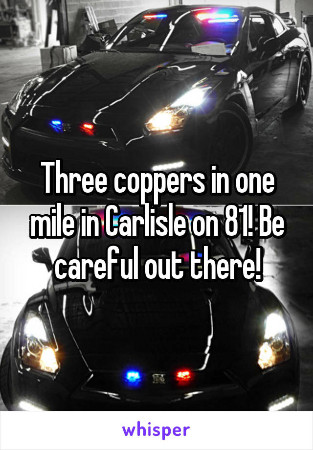 Three coppers in one mile in Carlisle on 81! Be careful out there!