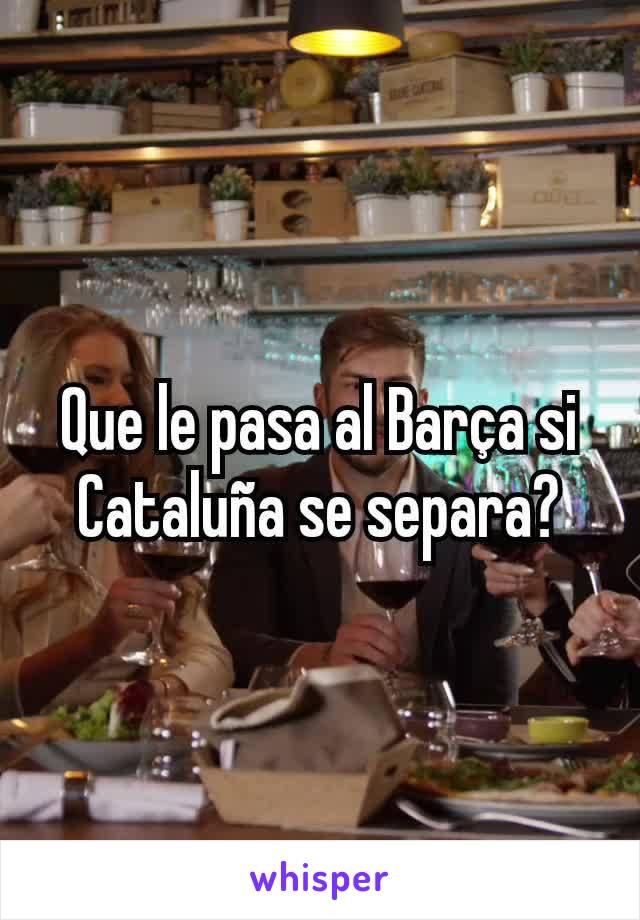 Que le pasa al Barça si Cataluña se separa?