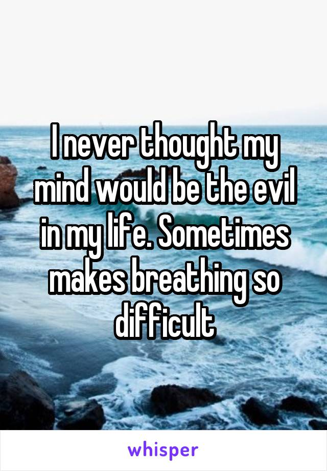 I never thought my mind would be the evil in my life. Sometimes makes breathing so difficult