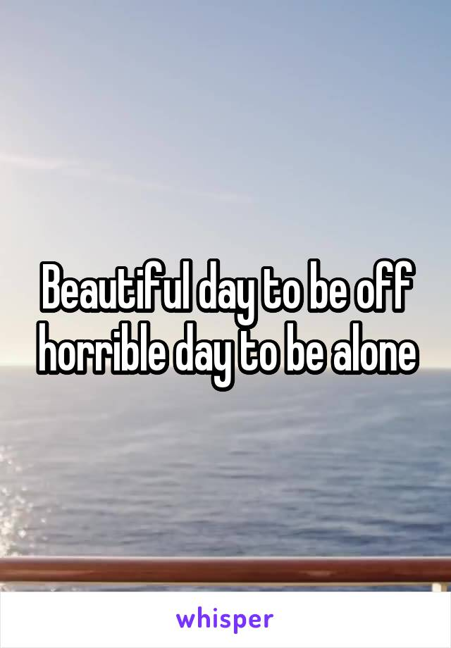 Beautiful day to be off horrible day to be alone