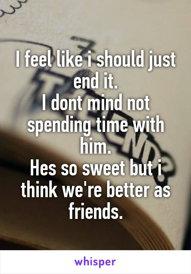 I feel like i should just end it. I dont mind not spending time with him. Hes so sweet but i think we're better as friends.