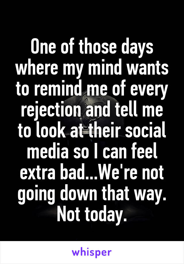 One of those days where my mind wants to remind me of every rejection and tell me to look at their social media so I can feel extra bad...We're not going down that way. Not today.