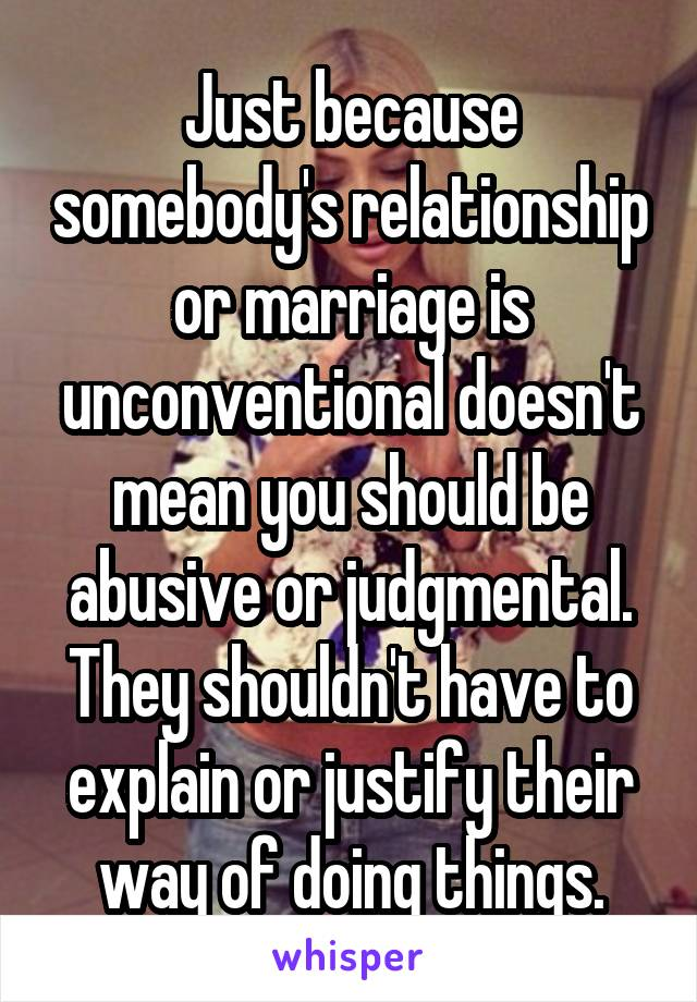 Just because somebody's relationship or marriage is unconventional doesn't mean you should be abusive or judgmental. They shouldn't have to explain or justify their way of doing things.