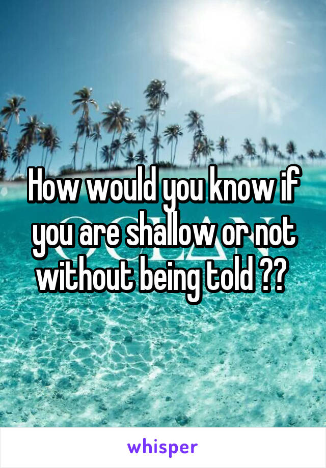 How would you know if you are shallow or not without being told ??