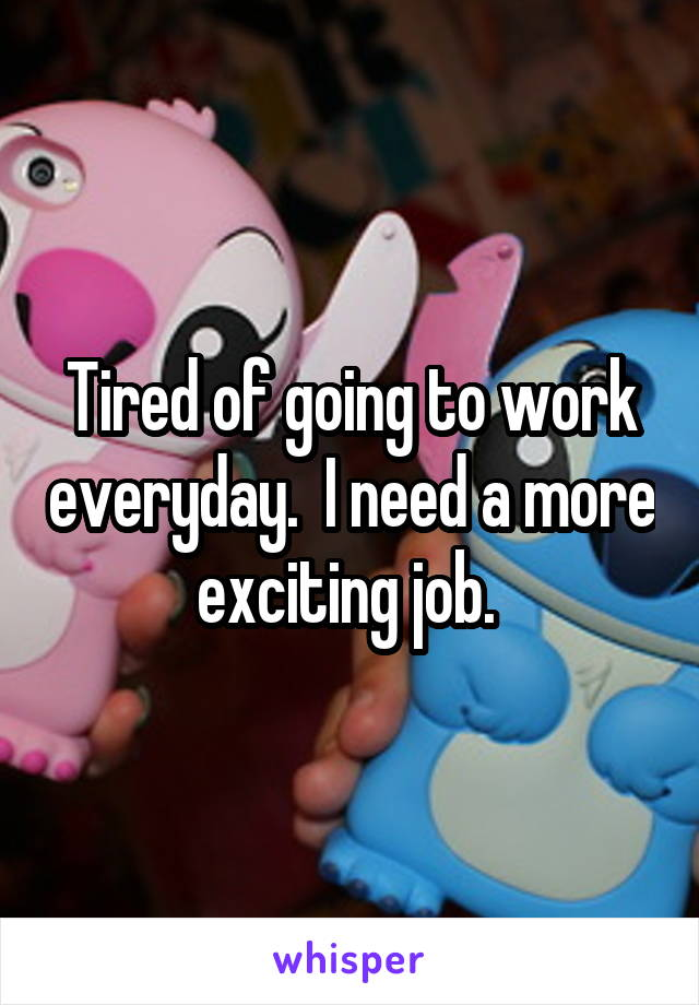 Tired of going to work everyday.  I need a more exciting job.