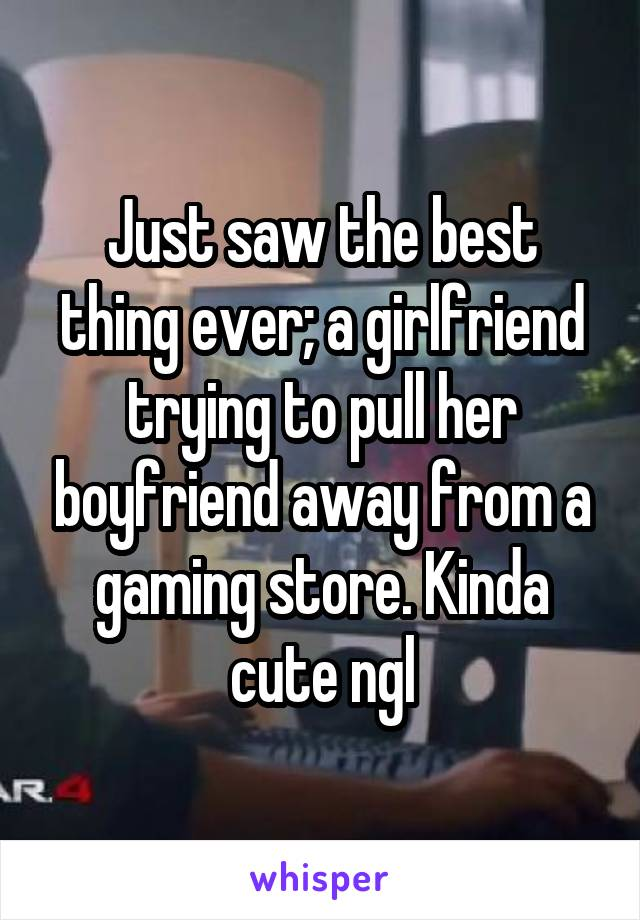 Just saw the best thing ever; a girlfriend trying to pull her boyfriend away from a gaming store. Kinda cute ngl