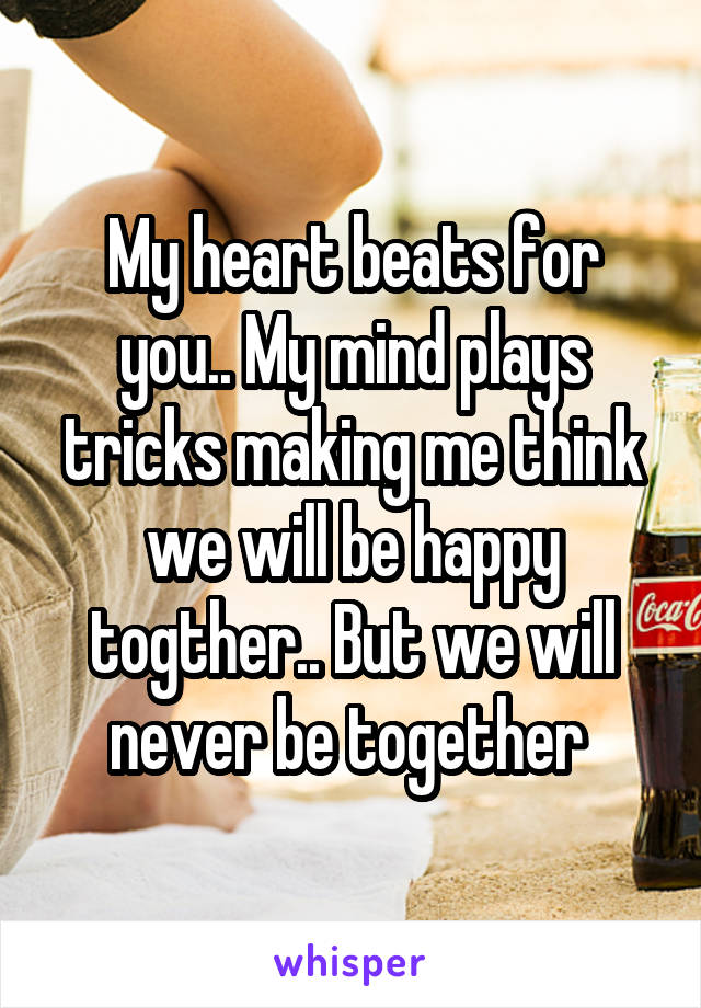 My heart beats for you.. My mind plays tricks making me think we will be happy togther.. But we will never be together