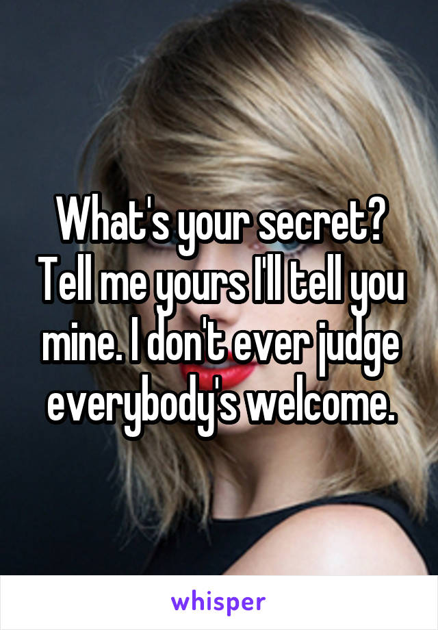 What's your secret? Tell me yours I'll tell you mine. I don't ever judge everybody's welcome.