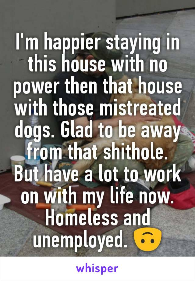 I'm happier staying in this house with no power then that house with those mistreated dogs. Glad to be away from that shithole. But have a lot to work on with my life now. Homeless and unemployed. 🙃