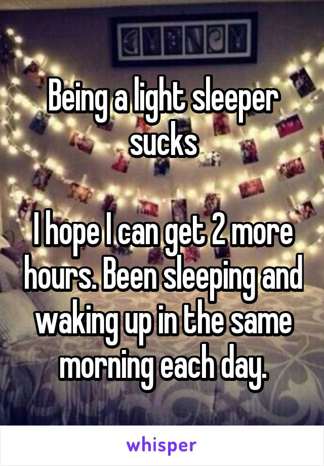 Being a light sleeper sucks  I hope I can get 2 more hours. Been sleeping and waking up in the same morning each day.