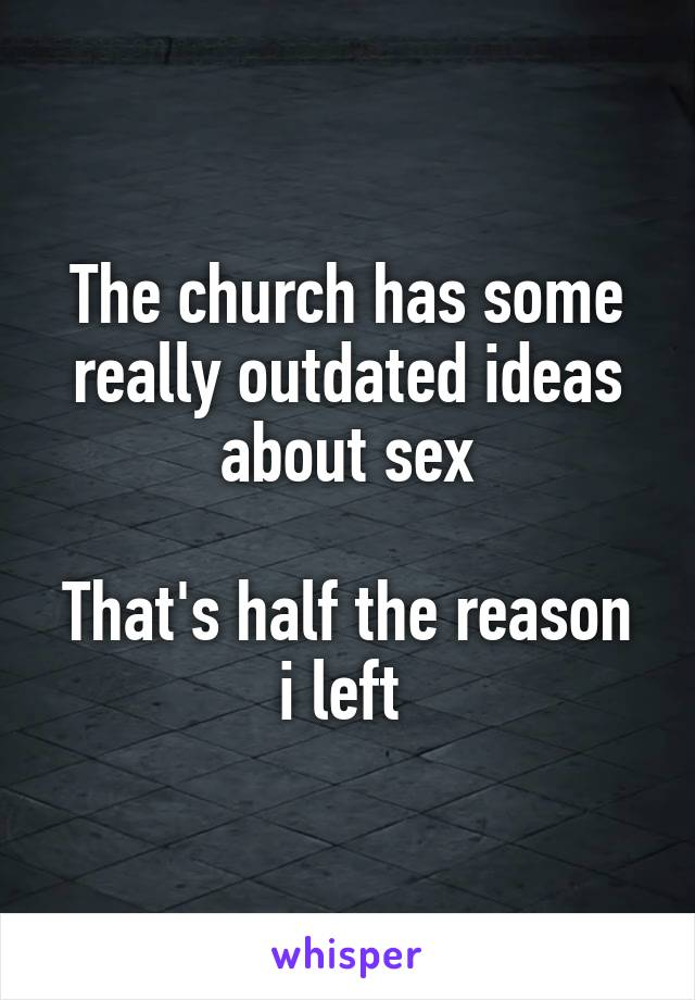 The church has some really outdated ideas about sex  That's half the reason i left