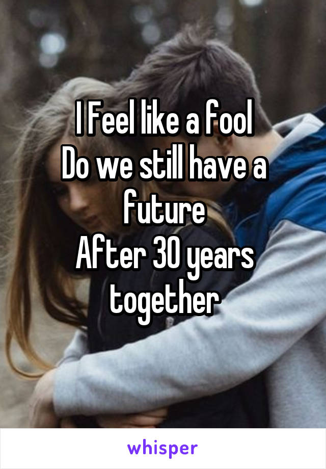 I Feel like a fool Do we still have a future After 30 years together