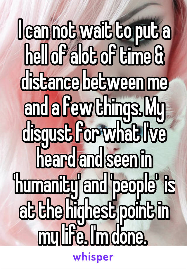 I can not wait to put a hell of alot of time & distance between me and a few things. My disgust for what I've heard and seen in 'humanity' and 'people'  is at the highest point in my life. I'm done.
