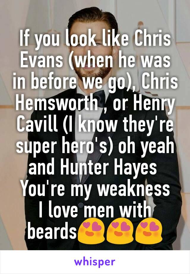 If you look like Chris Evans (when he was in before we go), Chris Hemsworth , or Henry Cavill (I know they're super hero's) oh yeah and Hunter Hayes  You're my weakness I love men with beards😍😍😍