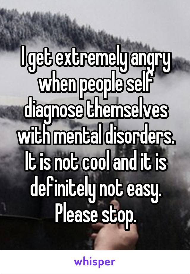 I get extremely angry when people self diagnose themselves with mental disorders. It is not cool and it is definitely not easy. Please stop.