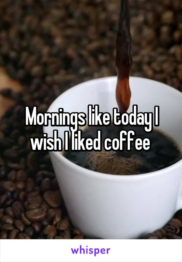 Mornings like today I wish I liked coffee