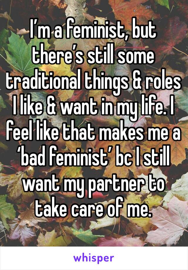 I'm a feminist, but there's still some traditional things & roles I like & want in my life. I feel like that makes me a 'bad feminist' bc I still want my partner to take care of me.