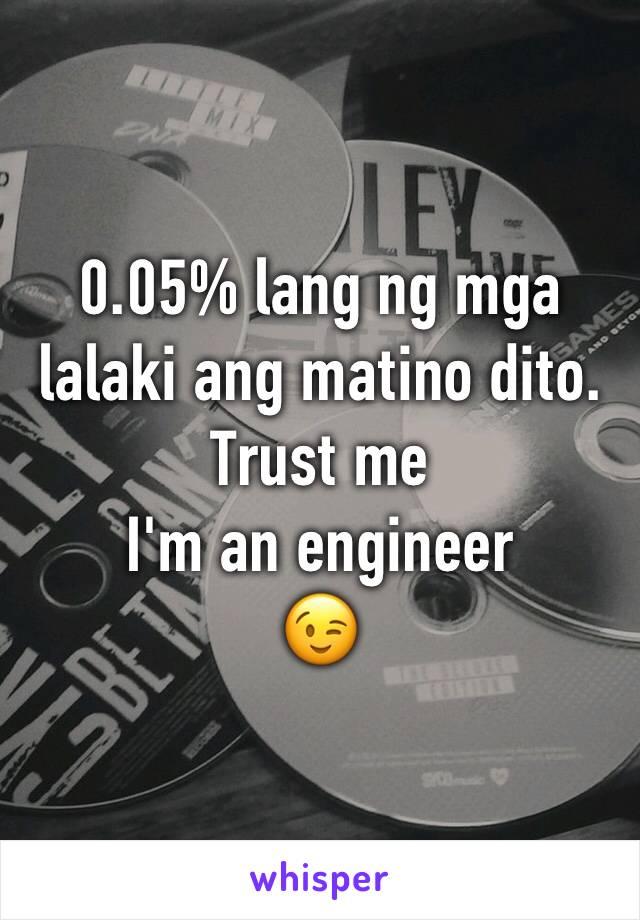 0.05% lang ng mga lalaki ang matino dito.  Trust me  I'm an engineer  😉
