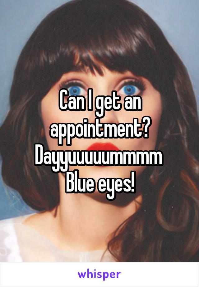 Can I get an appointment? Dayyuuuuummmm  Blue eyes!