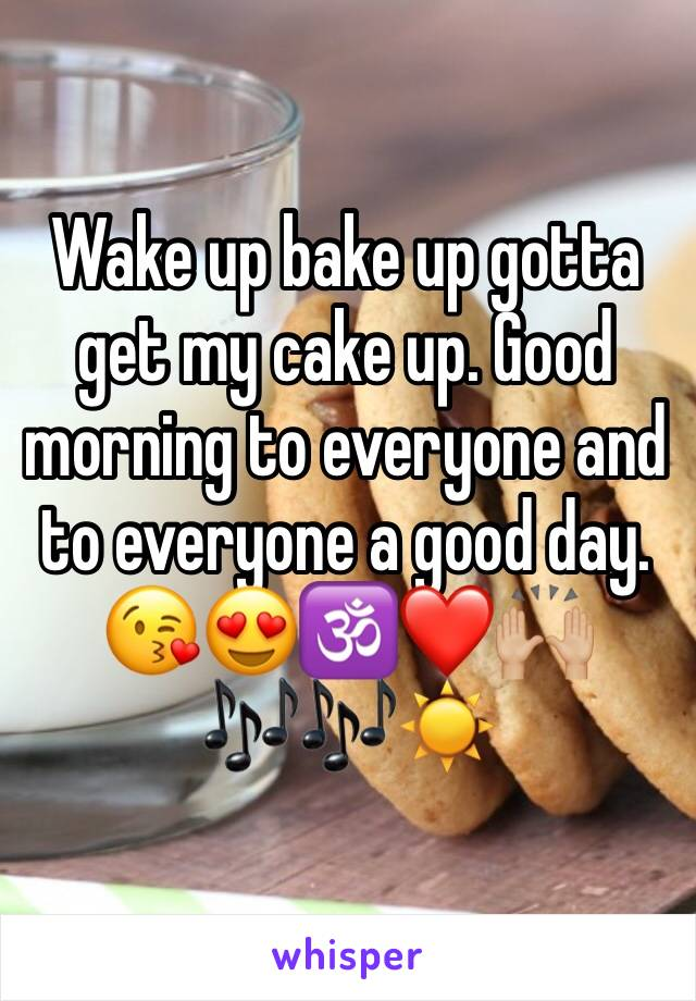 Wake up bake up gotta get my cake up. Good morning to everyone and to everyone a good day. 😘😍🕉❤️🙌🏼🎶🎶☀️