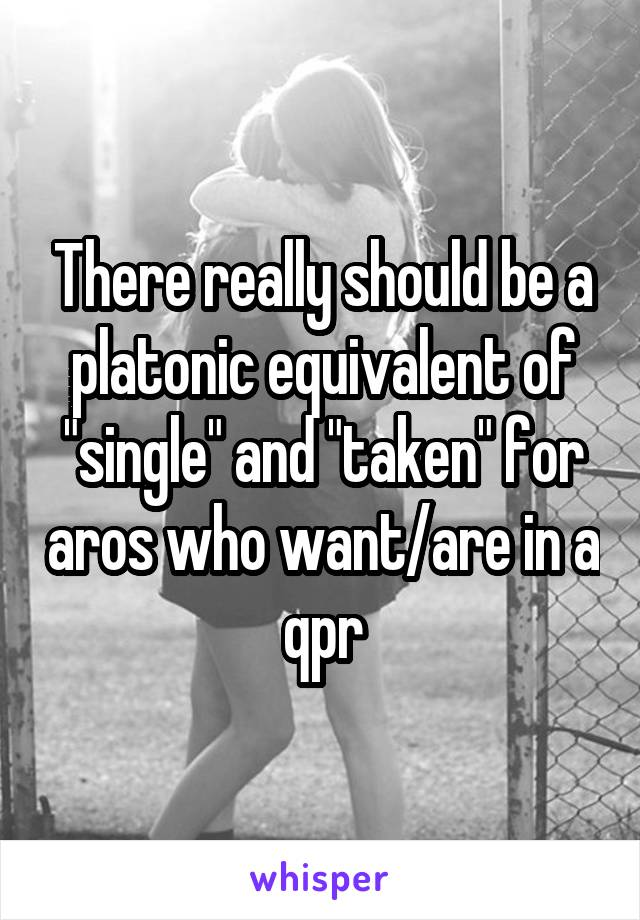 "There really should be a platonic equivalent of ""single"" and ""taken"" for aros who want/are in a qpr"