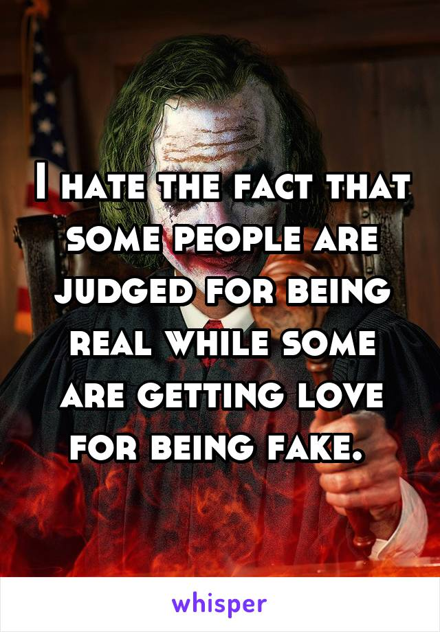 I hate the fact that some people are judged for being real while some are getting love for being fake.