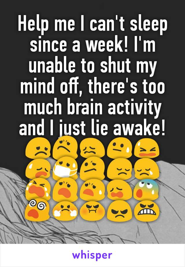 Help me I can't sleep since a week! I'm unable to shut my mind off, there's too much brain activity and I just lie awake! 😞😟😖😓😫😥😷😕😔😢😭😦😧😩😰😵😤😡😠😬