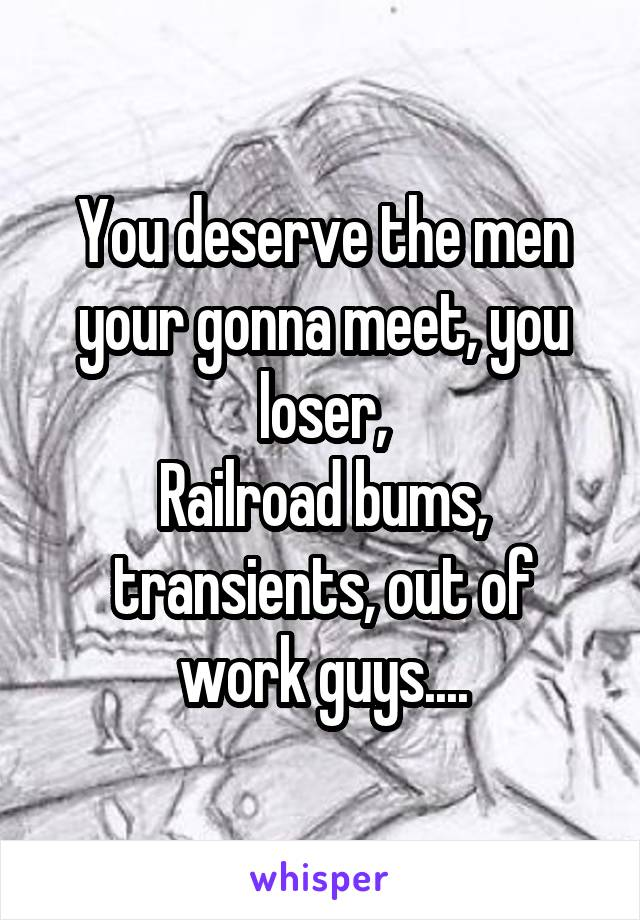 You deserve the men your gonna meet, you loser, Railroad bums, transients, out of work guys....