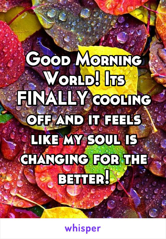 Good Morning World! Its FINALLY cooling off and it feels like my soul is changing for the better!