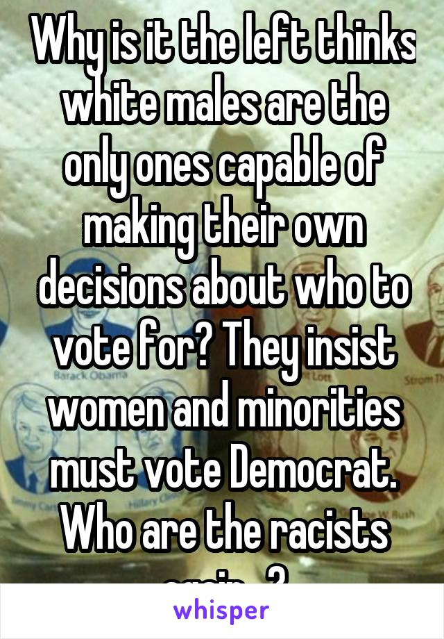 Why is it the left thinks white males are the only ones capable of making their own decisions about who to vote for? They insist women and minorities must vote Democrat. Who are the racists again...?