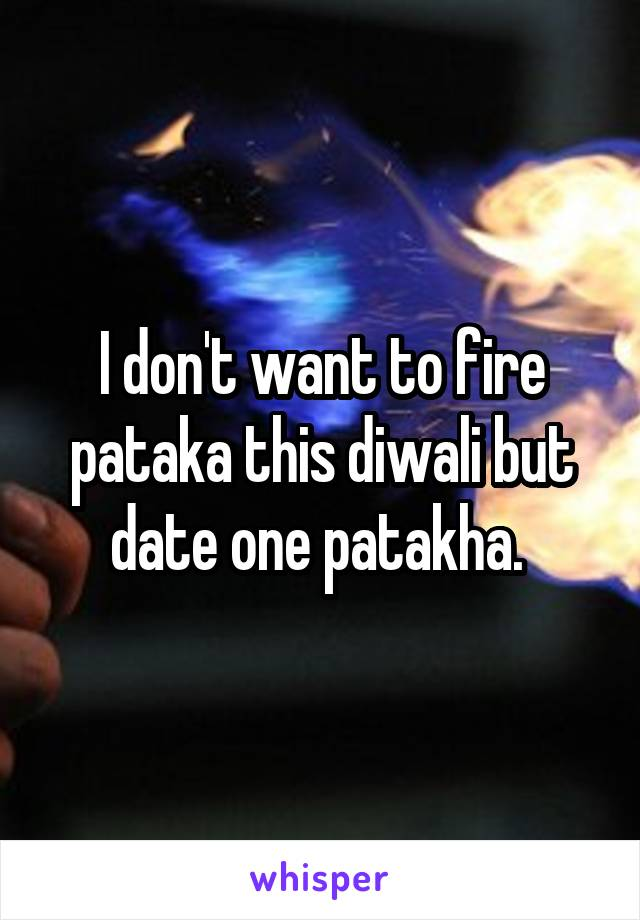 I don't want to fire pataka this diwali but date one patakha.
