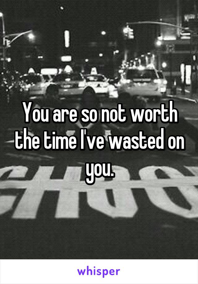 You are so not worth the time I've wasted on you.