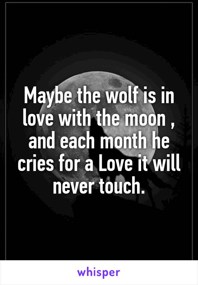 Maybe the wolf is in love with the moon , and each month he cries for a Love it will never touch.