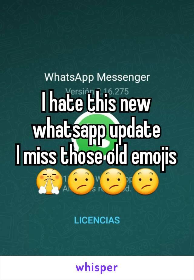I hate this new whatsapp update I miss those old emojis 😤😕😕😕
