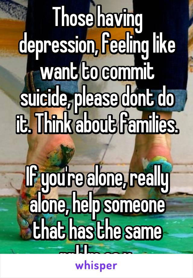 Those having depression, feeling like want to commit suicide, please dont do it. Think about families.  If you're alone, really alone, help someone that has the same prblm as u