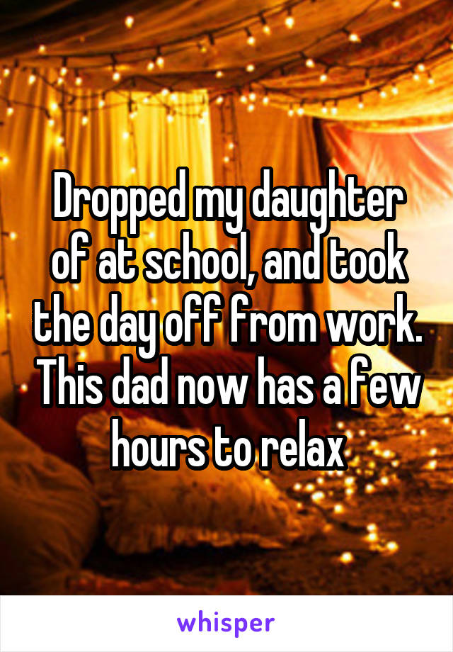 Dropped my daughter of at school, and took the day off from work. This dad now has a few hours to relax