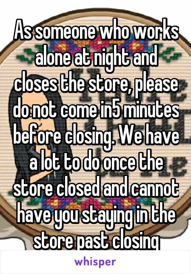 As someone who works alone at night and closes the store, please do not come in5 minutes before closing. We have a lot to do once the store closed and cannot have you staying in the store past closing