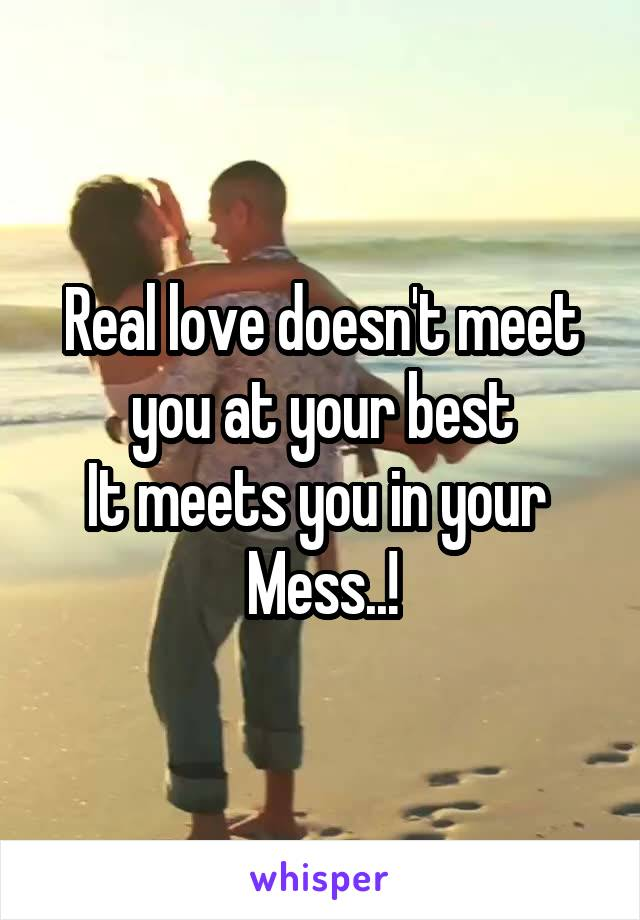 Real love doesn't meet you at your best It meets you in your  Mess..!