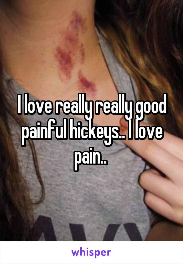I love really really good painful hickeys.. I love pain..