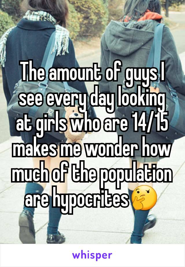 The amount of guys I see every day looking at girls who are 14/15 makes me wonder how much of the population are hypocrites🤔