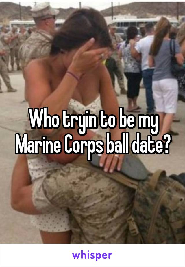 Who tryin to be my Marine Corps ball date?