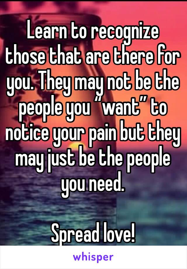 """Learn to recognize those that are there for you. They may not be the people you """"want"""" to notice your pain but they may just be the people you need.   Spread love!"""