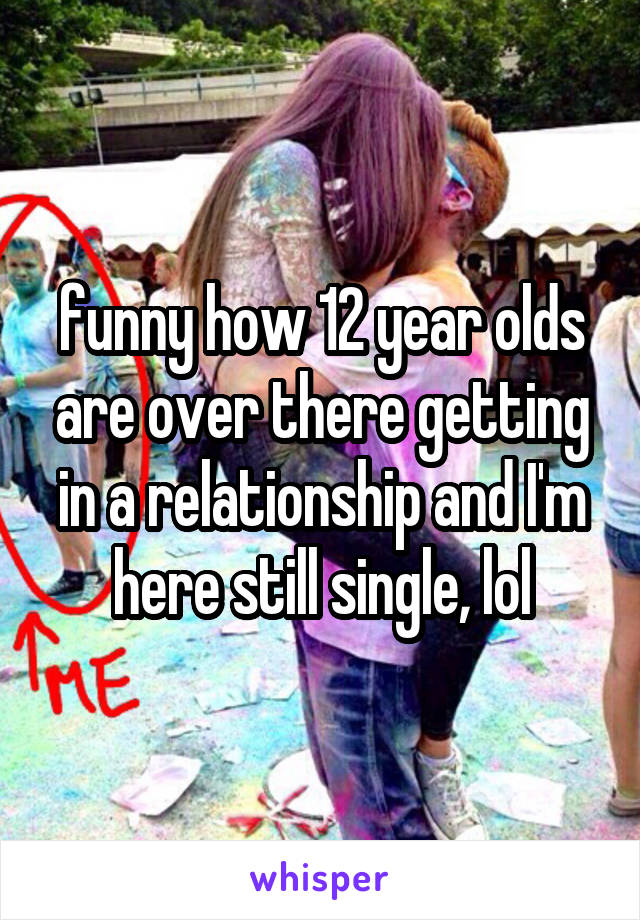 funny how 12 year olds are over there getting in a relationship and I'm here still single, lol